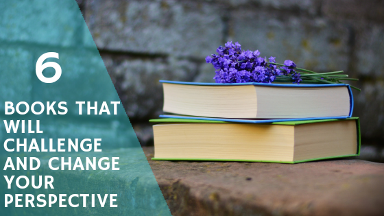 6 Books That Will Challenge, Convict, and Change Your Perspective